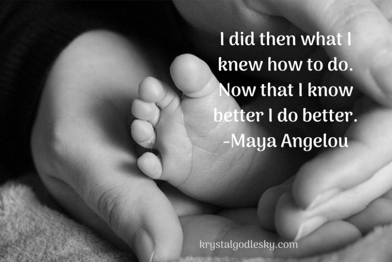 I did then what I knew how to do.Now that i know better I do better.